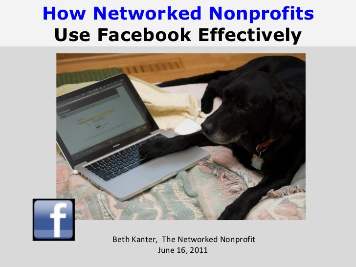 Beth Kanter,  The Networked Nonprofit June 16, 2011  How Networked Nonprofits Use Facebook Effectively