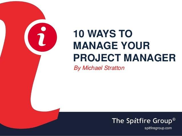 ispitfiregroup.com i 10 WAYS TO MANAGE YOUR PROJECT MANAGER By Michael Stratton spitfiregroup.com