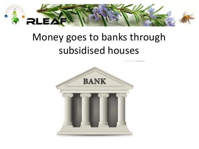 Money goes to banks through subsidised houses