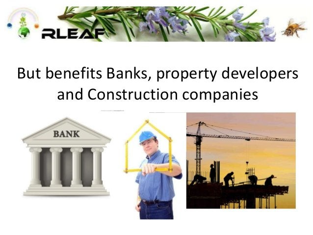 But benefits Banks, property developers and Construction companies