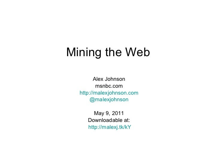 Mining the Web Alex Johnson msnbc.com http://malexjohnson.com @malexjohnson May 9, 2011 Downloadable at: http://malexj.tk/kY