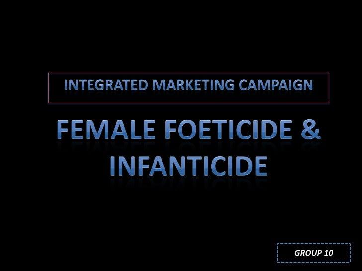 Integrated marketing campaign<br />Female foeticide & infanticide<br />GROUP 10<br />