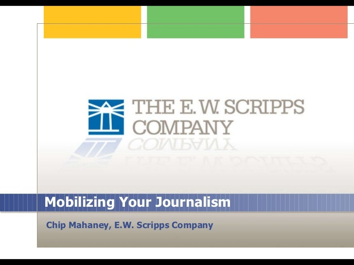 Mobilizing Your Journalism Chip Mahaney, E.W. Scripps Company