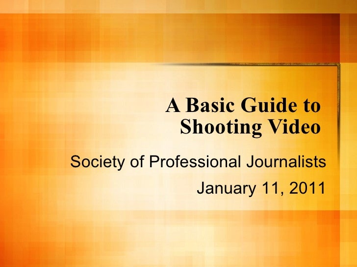 A Basic Guide to  Shooting Video  Society of Professional Journalists January 11, 2011