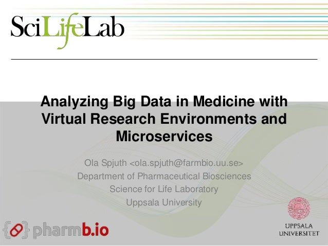 Analyzing Big Data in Medicine with Virtual Research Environments and Microservices Ola Spjuth <ola.spjuth@farmbio.uu.se> ...
