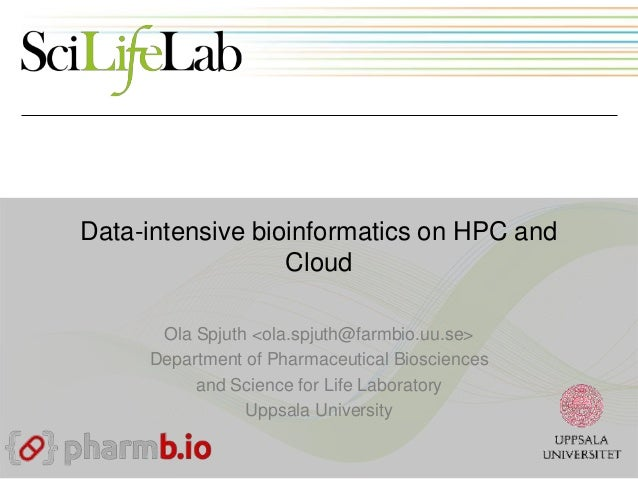 Data-intensive bioinformatics on HPC and Cloud Ola Spjuth <ola.spjuth@farmbio.uu.se> Department of Pharmaceutical Bioscien...