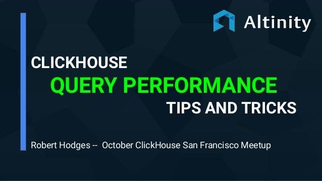 CLICKHOUSE QUERY PERFORMANCE TIPS AND TRICKS Robert Hodges -- October ClickHouse San Francisco Meetup
