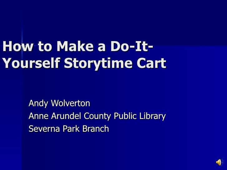 How to Make a Do-It-Yourself Storytime Cart Andy Wolverton Anne Arundel County Public Library Severna Park Branch