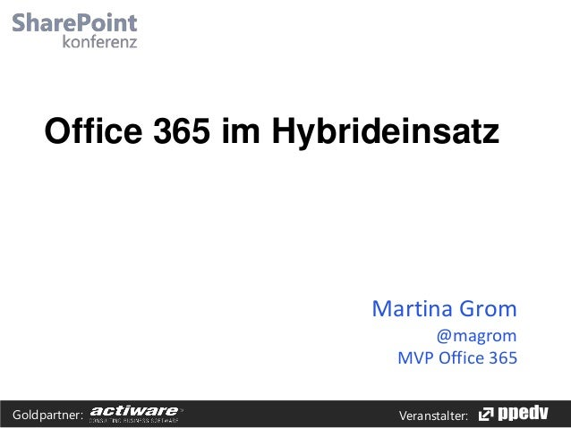 Office 365 im Hybrideinsatz  Martina Grom @magrom MVP Office 365 Goldpartner:  Veranstalter: