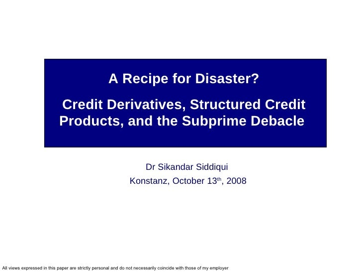 A Recipe for Disaster? Credit Derivatives, Structured Credit Products, and the Subprime Debacle  Dr Sikandar Siddiqui  Kon...