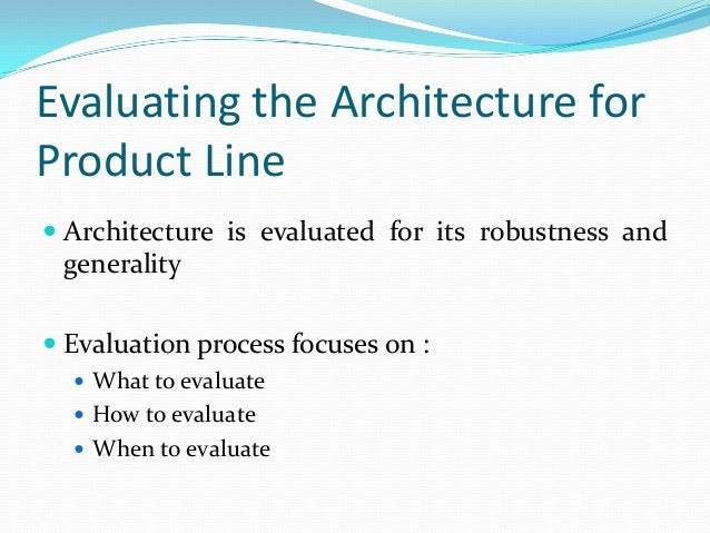 Evaluating the Architecture for Product Line  Architecture is evaluated for its robustness and generality  Evaluation pr...