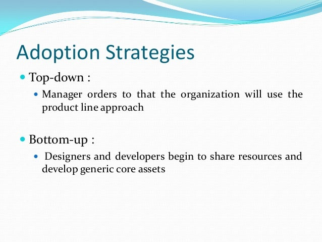 Adoption Strategies  Top-down :  Manager orders to that the organization will use the product line approach  Bottom-up ...