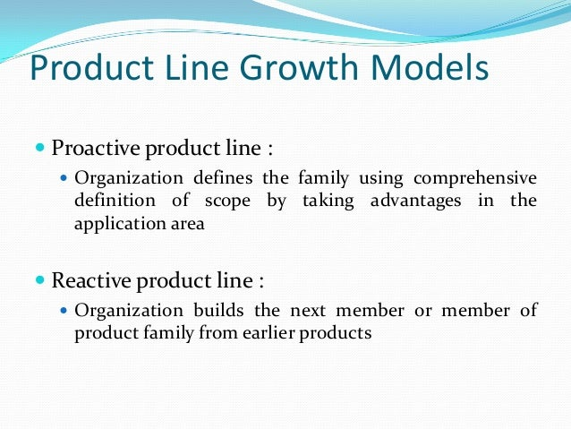 Product Line Growth Models  Proactive product line :  Organization defines the family using comprehensive definition of ...
