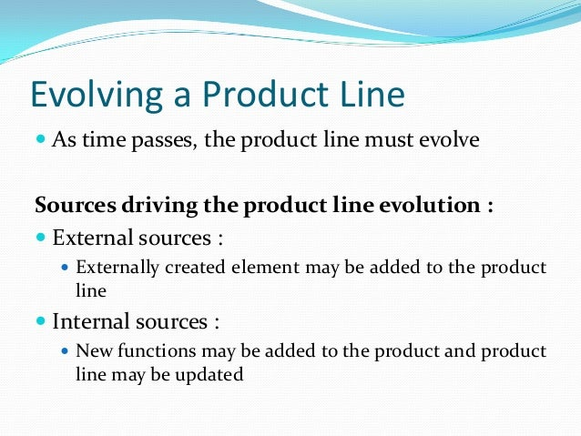 Evolving a Product Line  As time passes, the product line must evolve Sources driving the product line evolution :  Exte...