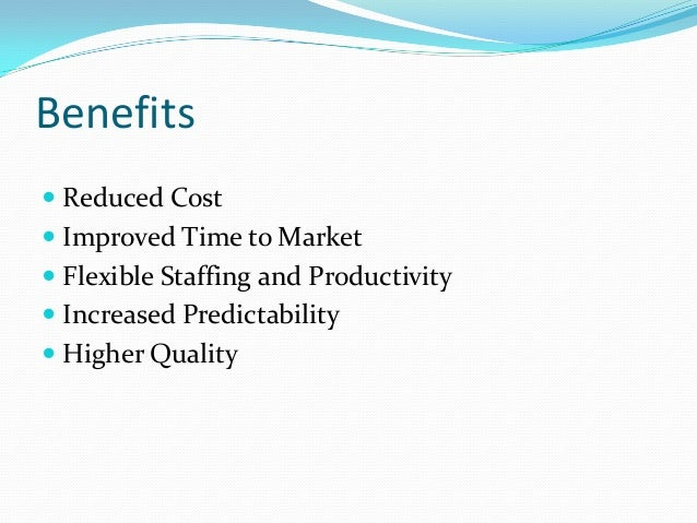 Benefits  Reduced Cost  Improved Time to Market  Flexible Staffing and Productivity  Increased Predictability  Higher...