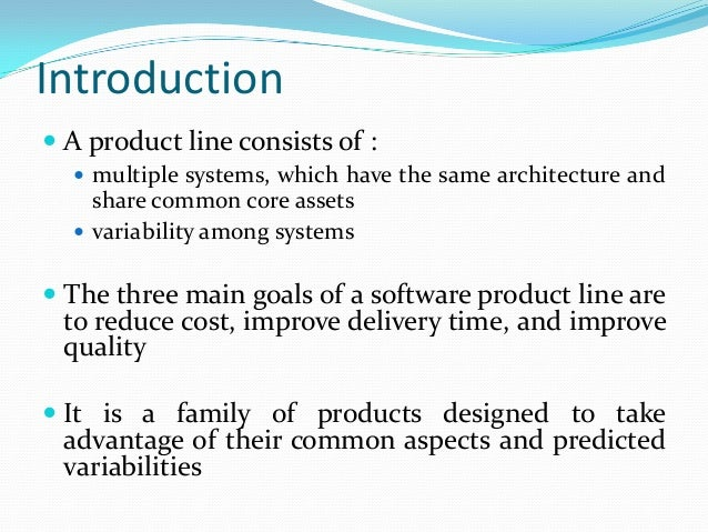 Introduction  A product line consists of :  multiple systems, which have the same architecture and share common core ass...