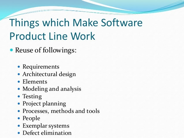 Things which Make Software Product Line Work  Reuse of followings:  Requirements  Architectural design  Elements  Mod...