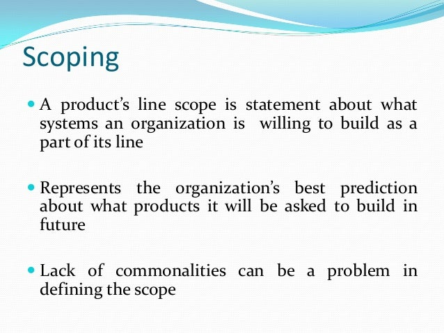 Scoping  A product's line scope is statement about what systems an organization is willing to build as a part of its line...