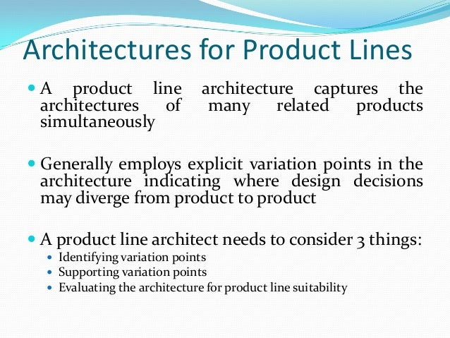 Architectures for Product Lines  A product line architecture captures the architectures of many related products simultan...
