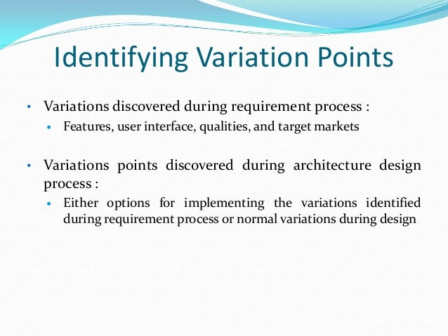 Identifying Variation Points • Variations discovered during requirement process :  Features, user interface, qualities, a...