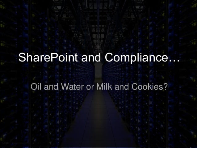 SharePoint and Compliance…Oil and Water or Milk and Cookies?