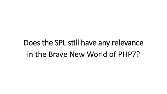 Does the SPL still have any relevance in the Brave New World of PHP7?