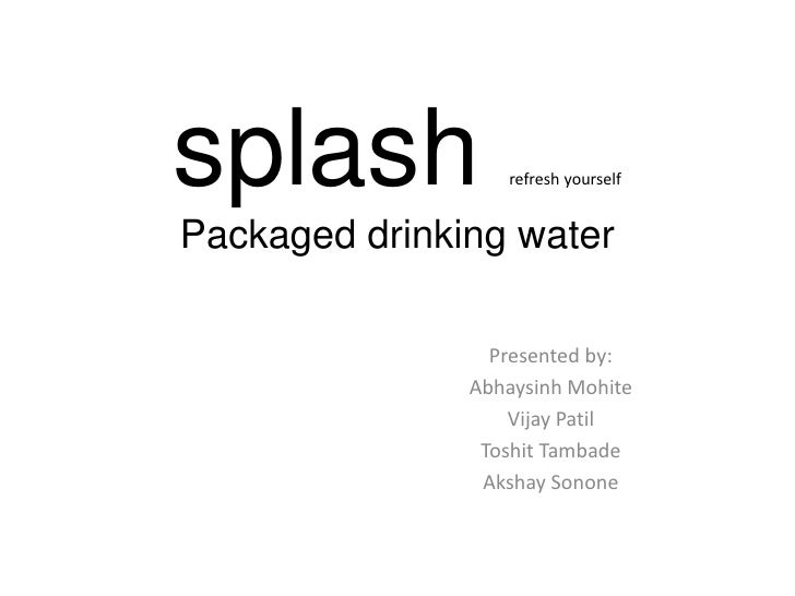 splash            refresh yourselfPackaged drinking water                 Presented by:               Abhaysinh Mohite    ...