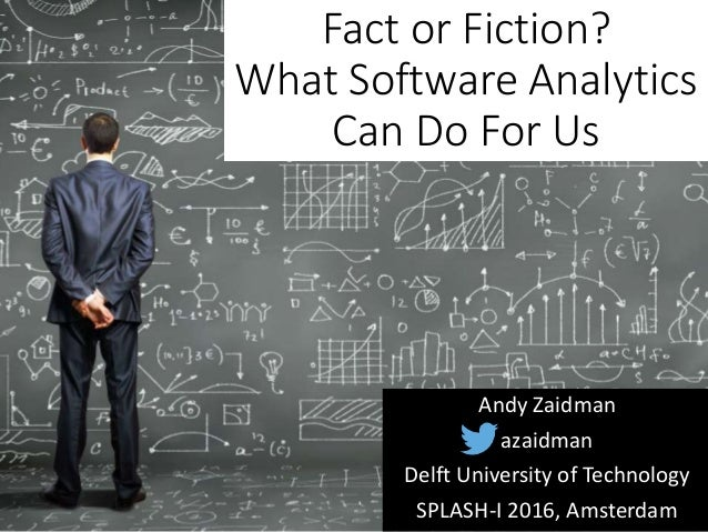 Fact or Fiction? What Software Analytics Can Do For Us Andy Zaidman Delft University of Technology SPLASH-I 2016, Amsterda...