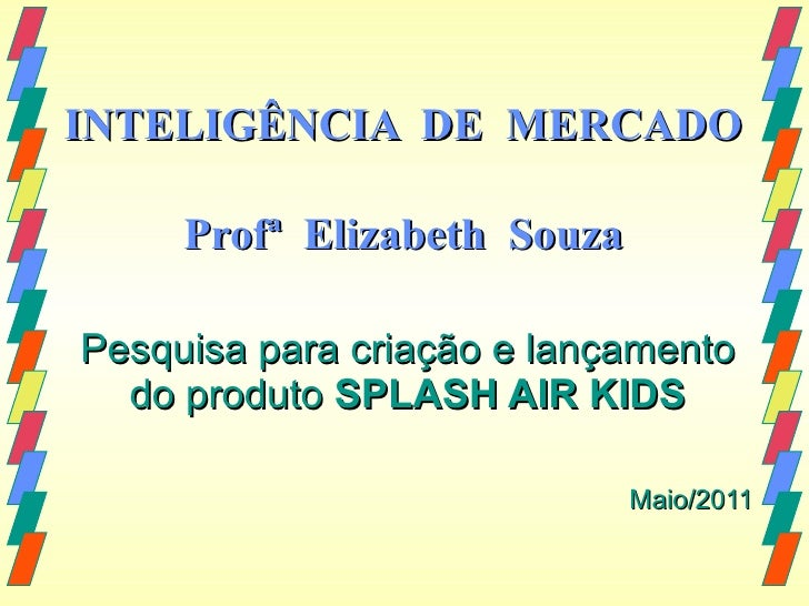 INTELIGÊNCIA  DE  MERCADO Profª  Elizabeth  Souza Pesquisa para criação e lançamento do produto  SPLASH AIR KIDS Maio/2011