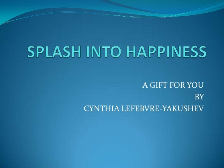 SPLASH INTO HAPPINESS<br />A GIFT FOR YOU <br />BY <br />CYNTHIA LEFEBVRE-YAKUSHEV<br />