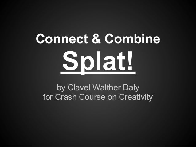 Connect & Combine      Splat!     by Clavel Walther Daly for Crash Course on Creativity