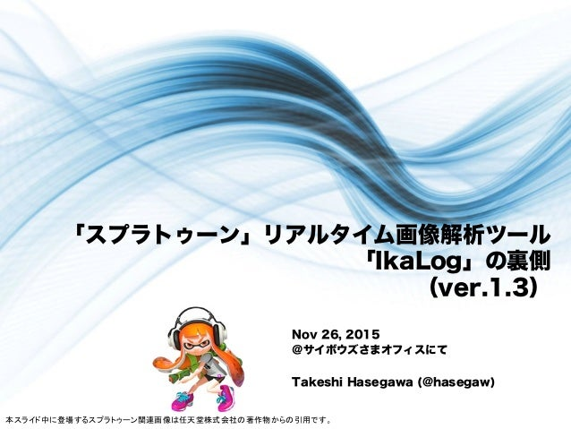「スプラトゥーン」リアルタイム画像解析ツール 「IkaLog」の裏側 (ver.1.3) Nov 26, 2015 @サイボウズさまオフィスにて Takeshi Hasegawa (@hasegaw) 本スライド中に登場するスプラトゥーン関連画...