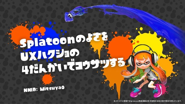 Splatoonのよさを UXハクショの 4だんかいでコウサツする NNID: Mitsuya0 本スライドに登場するSplatoon関連画像は任天堂株式会社の著作物を引用しています。