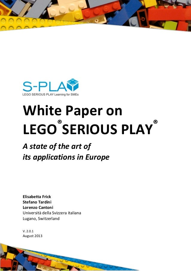 White Paper on LEGO® SERIOUS PLAY® A state of the art of its applications in Europe Elisabetta Frick Stefano Tardini Loren...