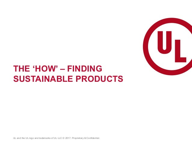 THE 'HOW' – FINDING SUSTAINABLE PRODUCTS UL and the UL logo are trademarks of UL LLC © 2017. Proprietary & Confidential.