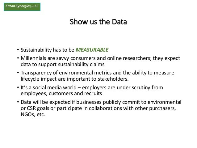 EatonSynergies, LLC Show us the Data • Sustainability has to be MEASURABLE • Millennials are savvy consumers and online re...