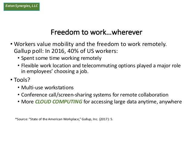 EatonSynergies, LLC Freedom to work…wherever • Workers value mobility and the freedom to work remotely. Gallup poll: In 20...