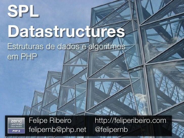 SPL Datastructures Estruturas de dados e algoritmos em PHP          Felipe Ribeiro      http://feliperibeiro.com      feli...