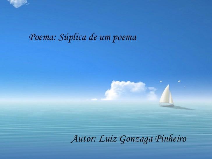 Poema: Súplica de um poema          Autor: Luiz Gonzaga Pinheiro