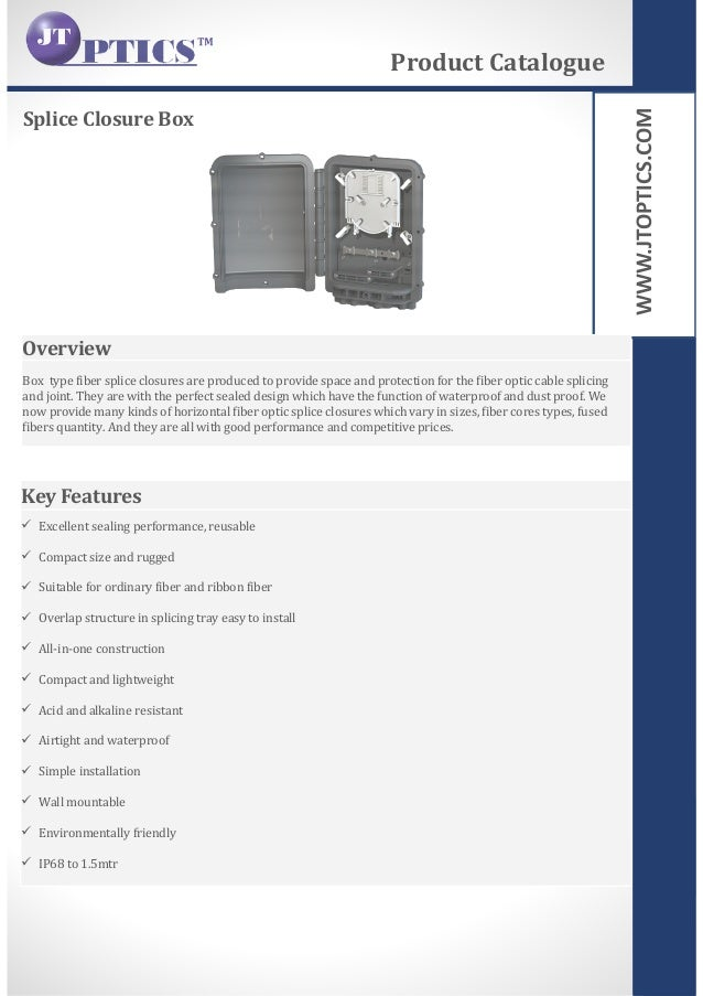 WWW.JTOPTICS.COM Splice Closure Box Product Catalogue Overview Box type fiber splice closures are produced to provide spac...
