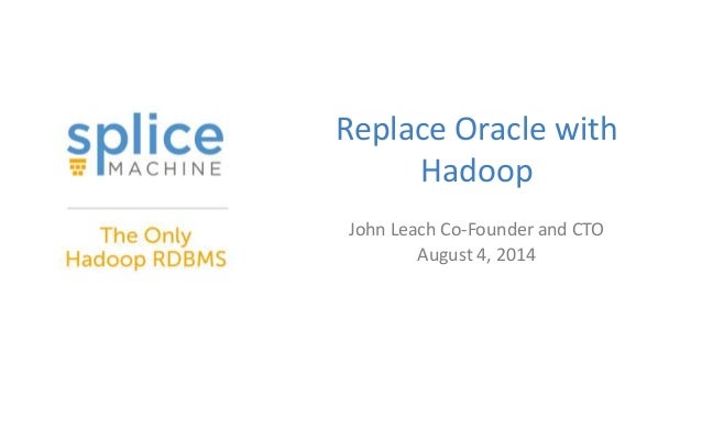 Replace Oracle with Hadoop John Leach Co-Founder and CTO August 4, 2014