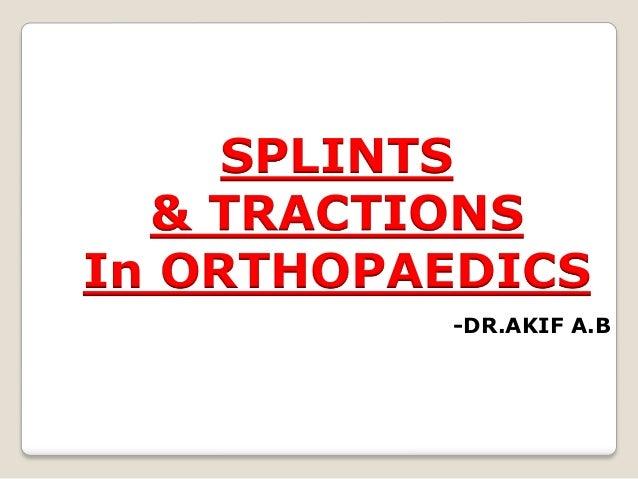 SPLINTS & TRACTIONS In ORTHOPAEDICS -DR.AKIF A.B
