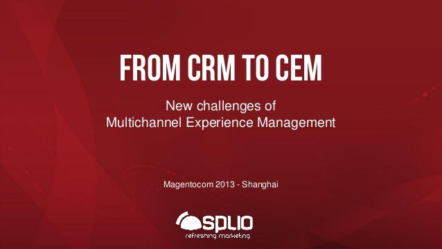 From crm to cem New challenges of Multichannel Experience Management  Magentocom 2013 - Shanghai