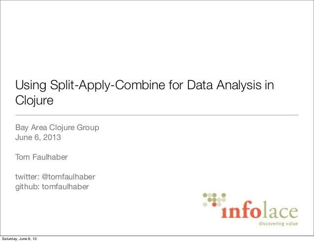 Using Split-Apply-Combine for Data Analysis inClojureBay Area Clojure GroupJune 6, 2013Tom Faulhabertwitter: @tomfaulhaber...