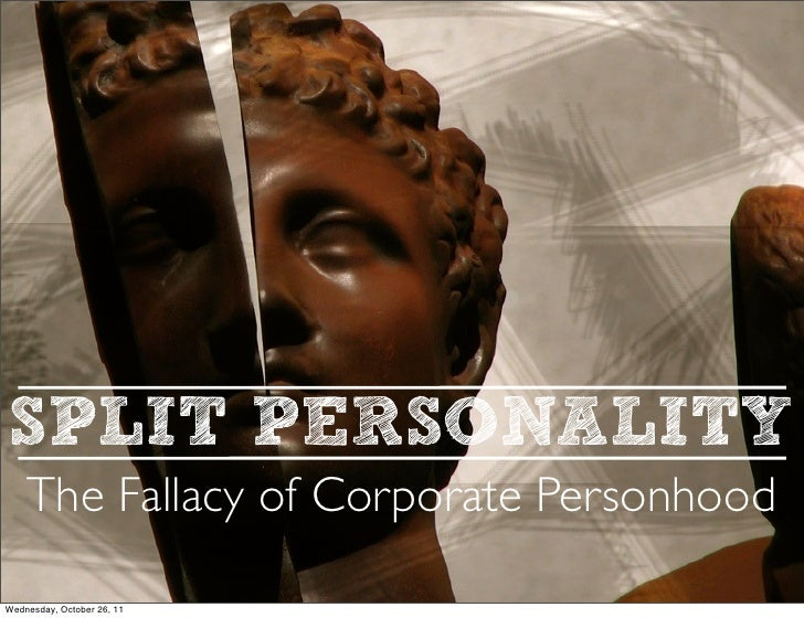 SPLIT PERSONALITY    The Fallacy of Corporate PersonhoodWednesday, October 26, 11