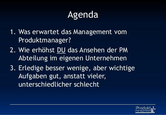 Agenda 1. Was erwartet das Management vom Produktmanager? 2. Wie erhöhst DU das Ansehen der PM Abteilung im eigenen Untern...