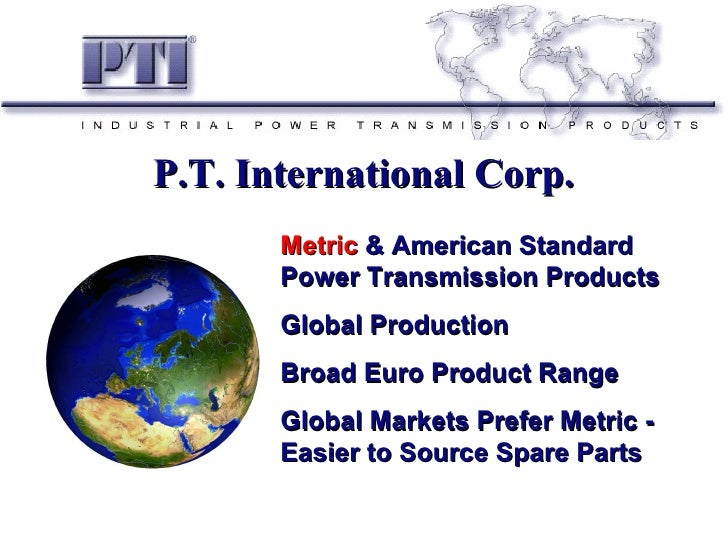 P.T. International Corp.       Metric & American Standard       Power Transmission Products       Global Production       ...