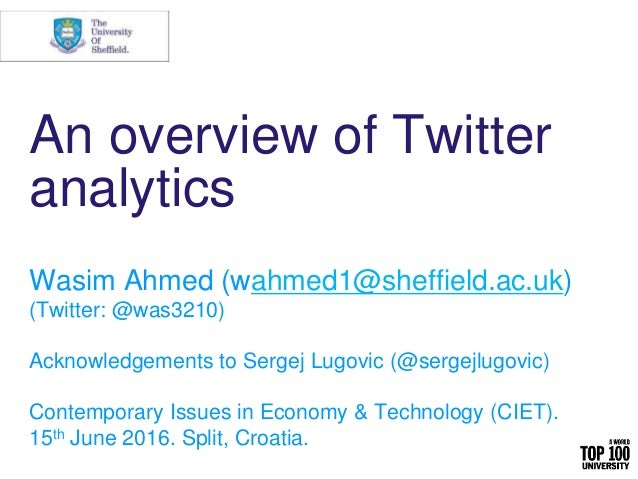 An overview of Twitter analytics Wasim Ahmed (wahmed1@sheffield.ac.uk) (Twitter: @was3210) Acknowledgements to Sergej Lugo...