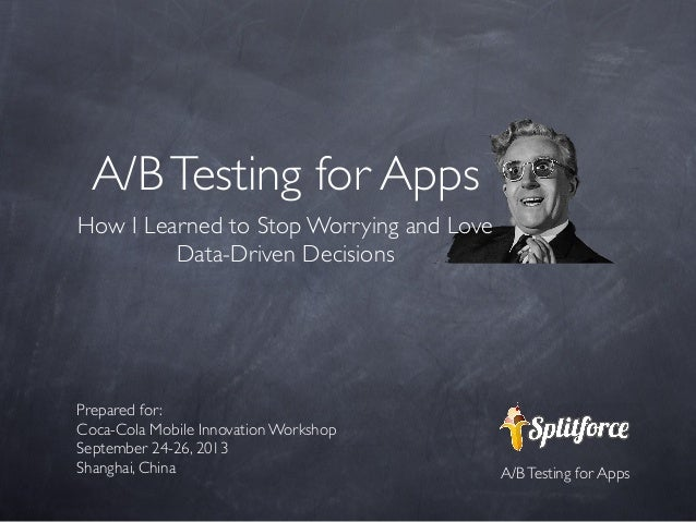 A/B Testing for Apps How I Learned to Stop Worrying and Love Data-Driven Decisions  Prepared for: Coca-Cola Mobile Innovat...