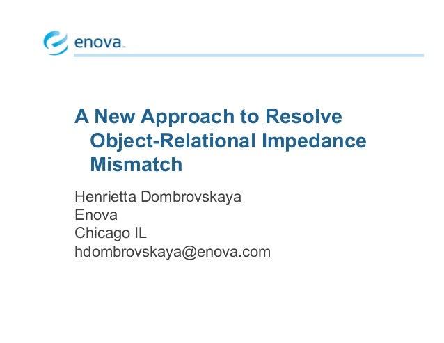 A New Approach to Resolve Object-Relational Impedance Mismatch Henrietta Dombrovskaya Enova Chicago IL hdombrovskaya@enova...